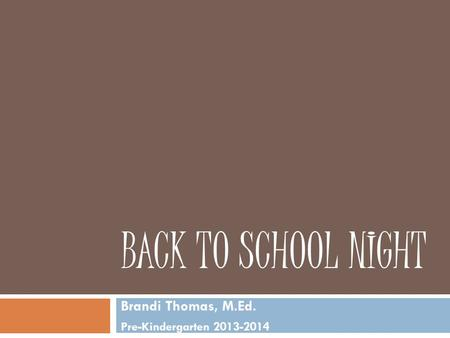 BACK TO SCHOOL NIGHT Brandi Thomas, M.Ed. Pre-Kindergarten 2013-2014.