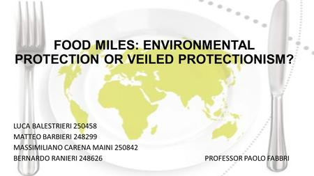 FOOD MILES: ENVIRONMENTAL PROTECTION OR VEILED PROTECTIONISM? LUCA BALESTRIERI 250458 MATTEO BARBIERI 248299 MASSIMILIANO CARENA MAINI 250842 BERNARDO.
