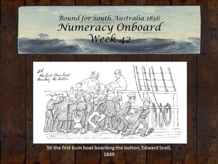 Bound for South Australia 1836 Numeracy Onboard Week 42 56 the first bum boat boarding the bolton, Edward Snell, 1849.