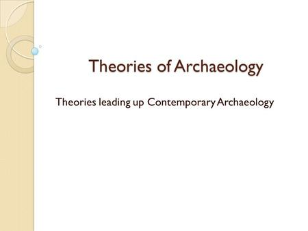 Theories of Archaeology Theories leading up Contemporary Archaeology.