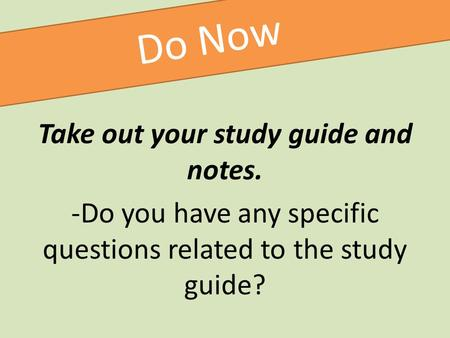 Do Now Take out your study guide and notes. -Do you have any specific questions related to the study guide?