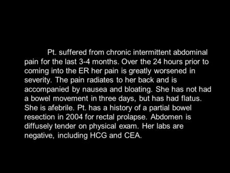Pt. suffered from chronic intermittent abdominal pain for the last 3-4 months. Over the 24 hours prior to coming into the ER her pain is greatly worsened.