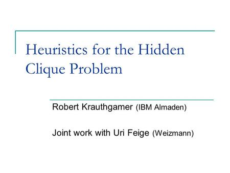 Heuristics for the Hidden Clique Problem Robert Krauthgamer (IBM Almaden) Joint work with Uri Feige (Weizmann)