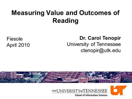 Measuring Value and Outcomes of Reading Dr. Carol Tenopir University of Tennessee Fiesole April 2010.