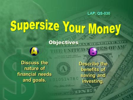 LAP: QS-030 Objectives Discuss the nature of financial needs and goals. Describe the benefits of saving and investing.