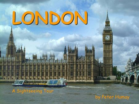 LONDON A Sightseeing Tour by Peter Humay London the capital of the United Kingdom of Great Britain and Northern Ireland one of the most beautiful, exciting,