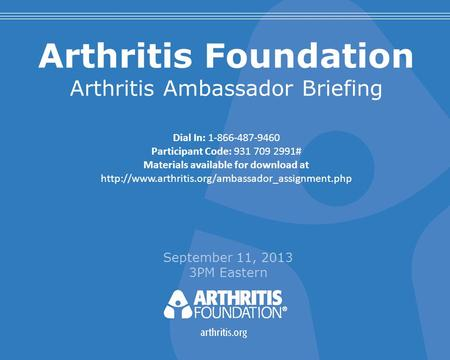 Arthritis Foundation Arthritis Ambassador Briefing September 11, 2013 3PM Eastern Dial In: 1-866-487-9460 Participant Code: 931 709 2991# Materials available.
