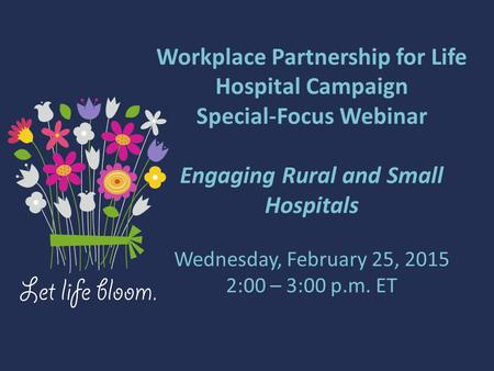 Workplace Partnership for Life Hospital Campaign Special-Focus Webinar Engaging Rural and Small Hospitals Wednesday, February 25, 2015 2:00 – 3:00 p.m.