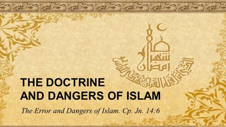 THE DOCTRINE AND DANGERS OF ISLAM The Error and Dangers of Islam. Cp. Jn. 14:6.