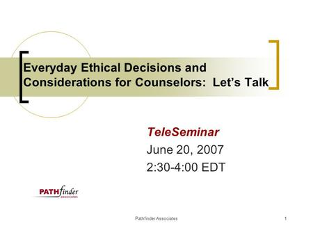 Pathfinder Associates1 Everyday Ethical Decisions and Considerations for Counselors: Let's Talk TeleSeminar June 20, 2007 2:30-4:00 EDT.
