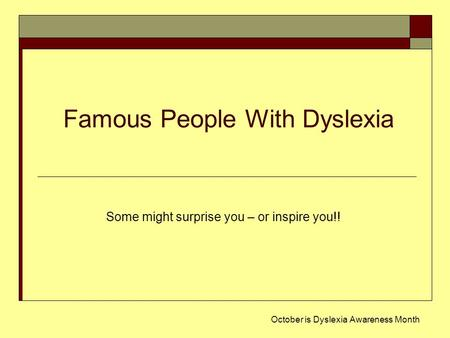 Famous People With Dyslexia October is Dyslexia Awareness Month Some might surprise you – or inspire you!!