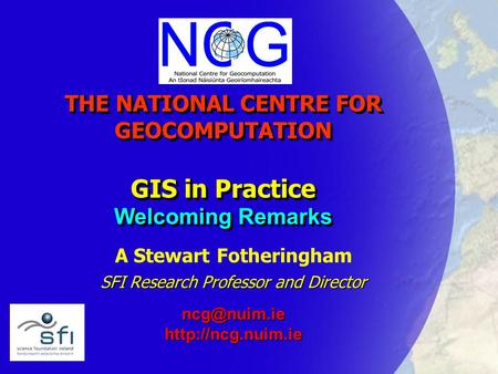 THE NATIONAL CENTRE FOR GEOCOMPUTATION GIS in Practice Welcoming Remarks A Stewart Fotheringham SFI Research Professor and Director