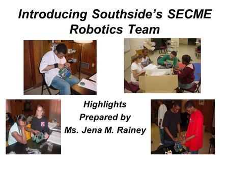Introducing Southside's SECME Robotics Team Highlights Prepared by Ms. Jena M. Rainey.