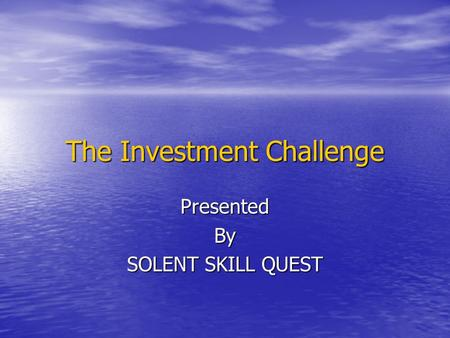 The Investment Challenge PresentedBy SOLENT SKILL QUEST.