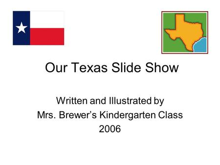 Our Texas Slide Show Written and Illustrated by Mrs. Brewer's Kindergarten Class 2006.