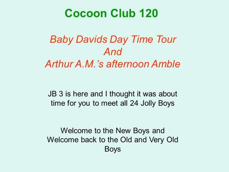 Cocoon Club 120 Baby Davids Day Time Tour And Arthur A.M.'s afternoon Amble JB 3 is here and I thought it was about time for you to meet all 24 Jolly Boys.
