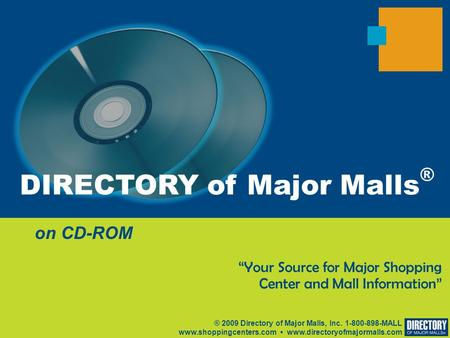 "On CD-ROM ® 2009 Directory of Major Malls, Inc. 1-800-898-MALL www.shoppingcenters.com www.directoryofmajormalls.com ""Your Source for Major Shopping Center."