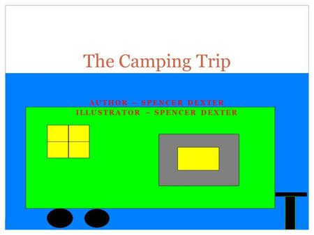 AUTHOR – SPENCER DEXTER ILLUSTRATOR – SPENCER DEXTER The Camping Trip.