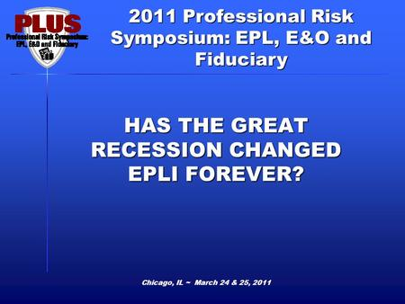 2011 Professional Risk Symposium: EPL, E&O and Fiduciary HAS THE GREAT RECESSION CHANGED EPLI FOREVER? Chicago, IL ~ March 24 & 25, 2011.