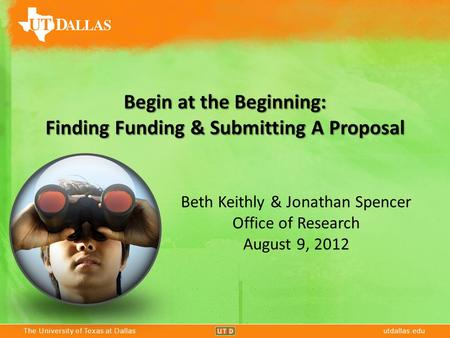 The University of Texas at Dallasutdallas.eduThe University of Texas at Dallasutdallas.edu Begin at the Beginning: Finding Funding & Submitting A Proposal.