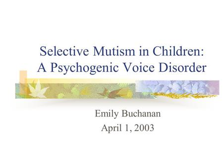 Selective Mutism in Children: A Psychogenic Voice Disorder Emily Buchanan April 1, 2003.