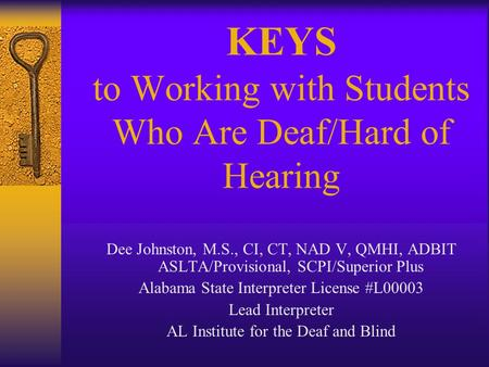 KEYS to Working with Students Who Are Deaf/Hard of Hearing Dee Johnston, M.S., CI, CT, NAD V, QMHI, ADBIT ASLTA/Provisional, SCPI/Superior Plus Alabama.