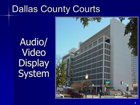 1 Audio/ Video Display System Dallas County Courts.