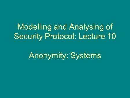 Modelling and Analysing of Security Protocol: Lecture 10 Anonymity: Systems.