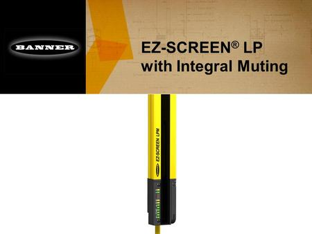 "EZ-SCREEN ® LP with Integral Muting. Introduction ■ No ""third box"" muting controller required –Simple design & lower installed cost ■ Many of the same."