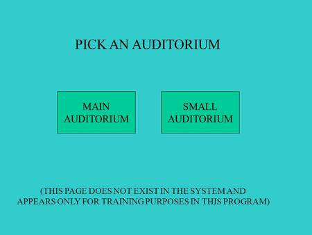 PICK AN AUDITORIUM MAIN AUDITORIUM SMALL AUDITORIUM (THIS PAGE DOES NOT EXIST IN THE SYSTEM AND APPEARS ONLY FOR TRAINING PURPOSES IN THIS PROGRAM)