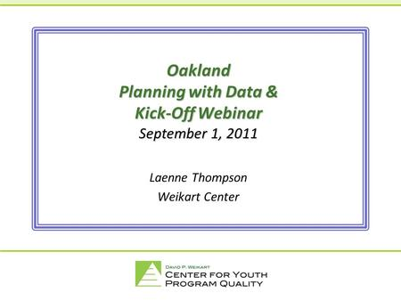 A joint venture between the Forum and High/Scope. Oakland Planning with Data & Kick-Off Webinar September 1, 2011 Laenne Thompson Weikart Center.