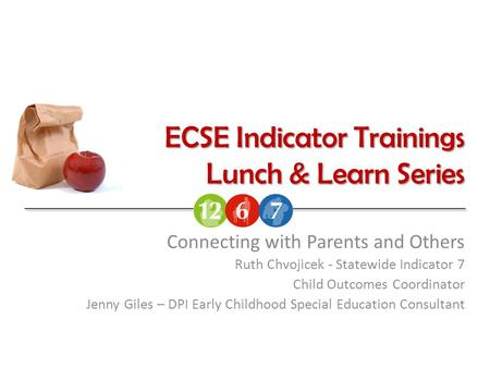 ECSE Indicator Trainings Lunch & Learn Series Connecting with Parents and Others Ruth Chvojicek - Statewide Indicator 7 Child Outcomes Coordinator Jenny.
