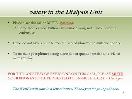 Safety in the Dialysis Unit Please place this call on MUTE– not hold. Some facilities' hold button have music playing and it will disrupt the conference.
