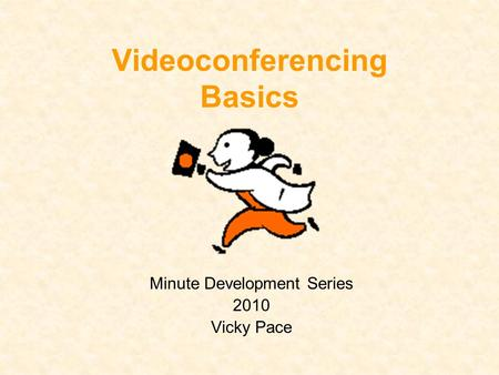Videoconferencing Basics Minute Development Series 2010 Vicky Pace.