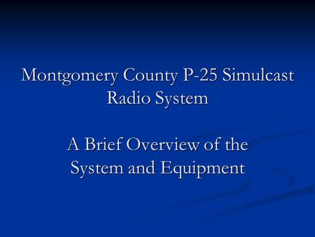 Montgomery County P-25 Simulcast Radio System A Brief Overview of the System and Equipment.