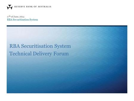 RBA Securitisation System Technical Delivery Forum 17 th of June, 2014 RBA Securitisation System.