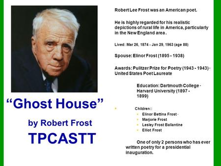 """Ghost House"" by Robert Frost TPCASTT Robert Lee Frost was an American poet. He is highly regarded for his realistic depictions of rural life in America,"