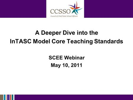 A Deeper Dive into the InTASC Model Core Teaching Standards SCEE Webinar May 10, 2011.