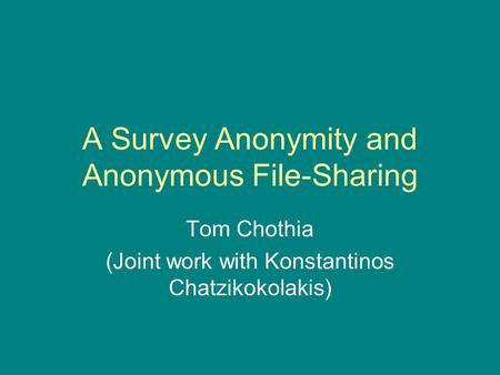 A Survey Anonymity and Anonymous File-Sharing Tom Chothia (Joint work with Konstantinos Chatzikokolakis)