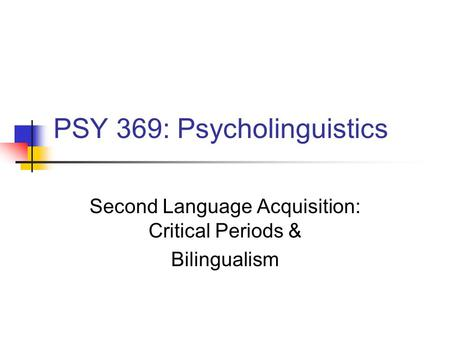 PSY 369: Psycholinguistics Second Language Acquisition: Critical Periods & Bilingualism.