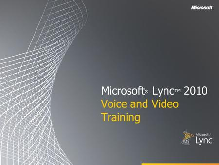 Microsoft ® Lync ™ 2010 Voice and Video Training.