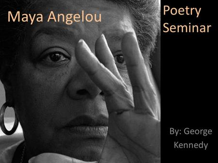 Maya Angelou By: George Kennedy Poetry Seminar. Biography Marguerite Ann Johnson was born on April 4, 1928 in St. Louis, Missouri She is the first person.
