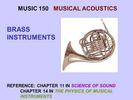 MUSIC 150 MUSICAL ACOUSTICS BRASS INSTRUMENTS REFERENCE: CHAPTER 11 IN SCIENCE OF SOUND CHAPTER 14 IN THE PHYSICS OF MUSICAL INSTRUMENTS.
