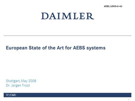 1 TP/EMD European State of the Art for AEBS systems Stuttgart, May 2008 Dr. Jürgen Trost AEBS/LDWS-01-03.