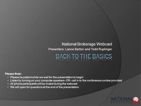 National Brokerage Webcast Presenters: Lance Barton and Todd Ruplinger Please Note: Please be patient while we wait for the presentation to begin Listen.