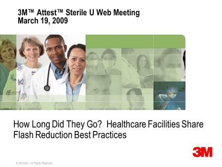 © 3M 2009. All Rights Reserved. 3M™ Attest™ Sterile U Web Meeting March 19, 2009 How Long Did They Go? Healthcare Facilities Share Flash Reduction Best.