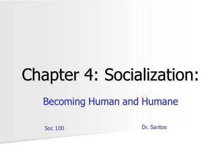 Chapter 4: Socialization: Becoming Human and Humane Soc 100 Dr. Santos.