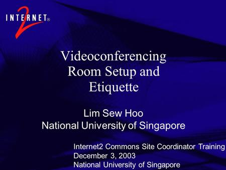 Videoconferencing Room Setup and Etiquette Lim Sew Hoo National University of Singapore Internet2 Commons Site Coordinator Training December 3, 2003 National.