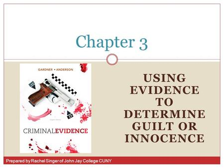 Prepared by Rachel Singer of John Jay College CUNY USING EVIDENCE TO DETERMINE GUILT OR INNOCENCE Chapter 3.