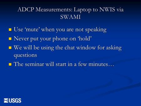 ADCP Measurements: Laptop to NWIS via SWAMI n Use 'mute' when you are not speaking n Never put your phone on 'hold' n We will be using the chat window.